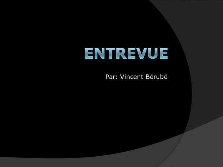Entrevue<br />Par: Vincent Bérubé<br />