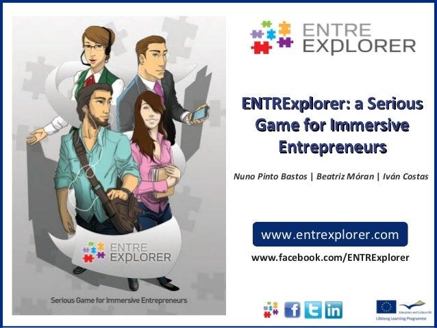 ENTRExplorer: a Serious  Game for Immersive     EntrepreneursNuno Pinto Bastos | Beatriz Móran | Iván Costas      www.entr...