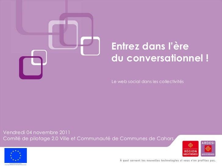 Entrez dans l'ère  du conversationnel ! Vendredi 04 novembre 2011 Comité de pilotage 2.0 Ville et Communauté de Communes d...