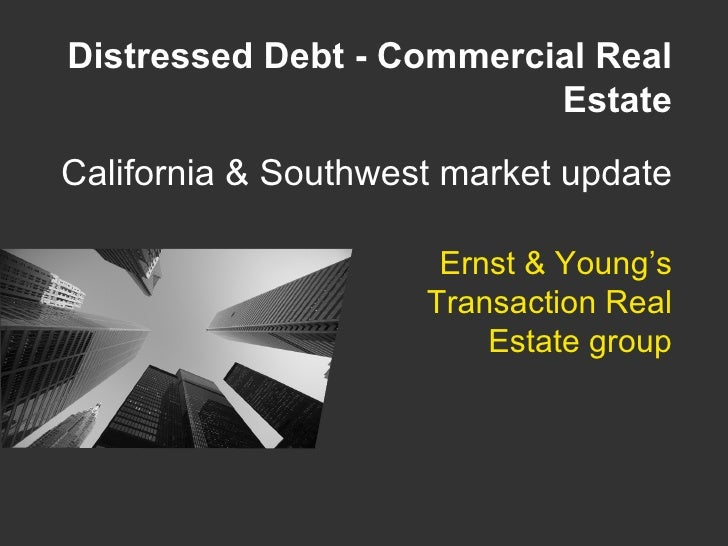 Ernst & Young's Transaction Real Estate group Distressed Debt - Commercial Real Estate California & Southwest market update