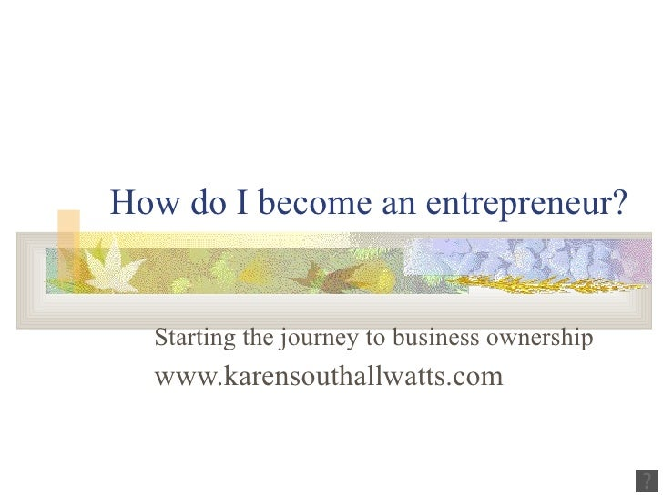 How do I become an entrepreneur? Starting the journey to business ownership   www.karensouthallwatts.com