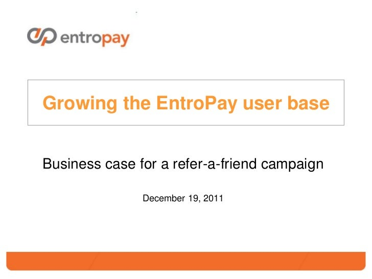 Growing the EntroPay user baseBusiness case for a refer-a-friend campaign               December 19, 2011