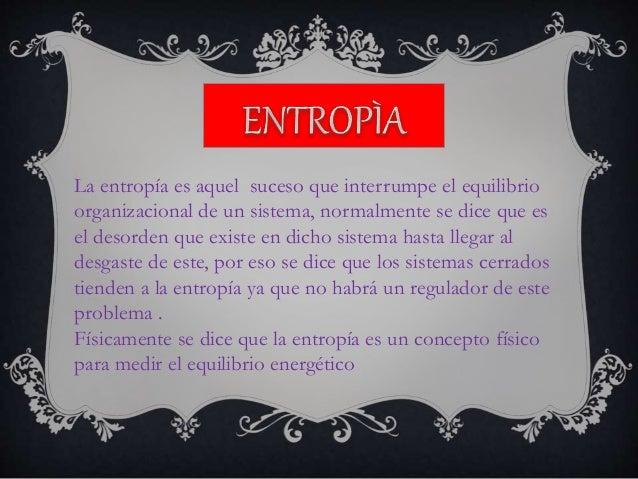 La entropía es aquel suceso que interrumpe el equilibrio organizacional de un sistema, normalmente se dice que es el desor...