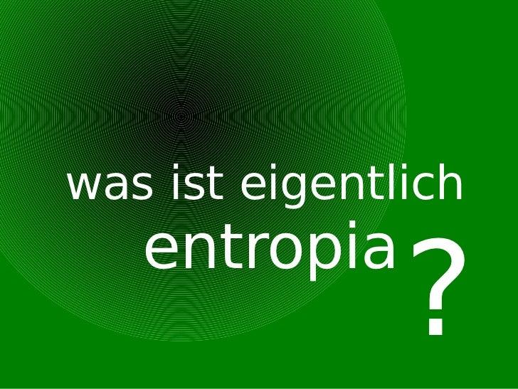 <ul><ul><li>was ist eigentlich  entropia </li></ul></ul>?