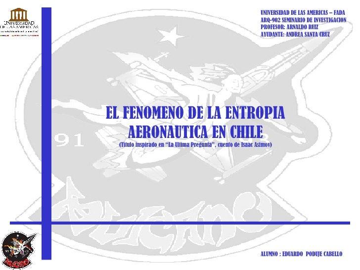 """EL FENOMENO DE LA ENTROPIA AERONAUTICA EN CHILE (Titulo inspirado en """"La Ultima Pregunta"""", cuento de Isaac Asimov) UNIVERS..."""