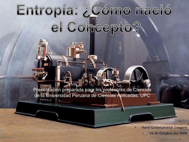 Entropía: ¿Cómo nació el Concepto?<br />Presentación preparada para los profesores de Ciencias de la Universidad Peruana d...