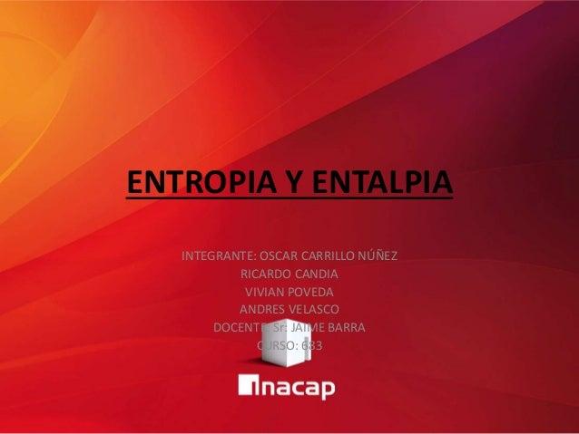 ENTROPIA Y ENTALPIA INTEGRANTE: OSCAR CARRILLO NÚÑEZ RICARDO CANDIA VIVIAN POVEDA ANDRES VELASCO DOCENTE: Sr: JAIME BARRA ...