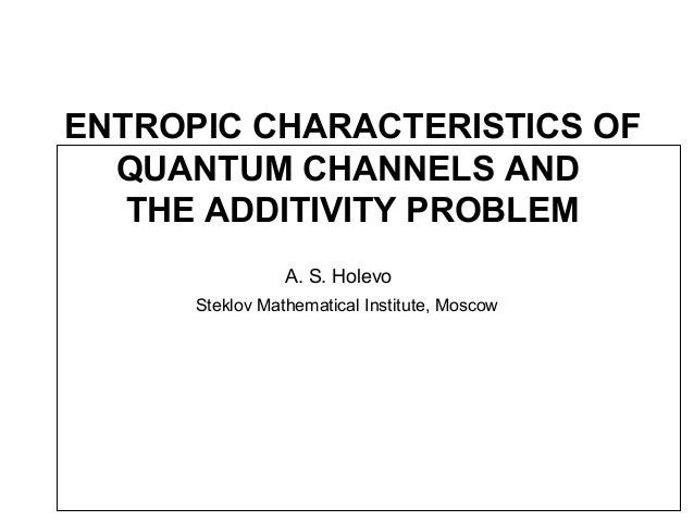 ENTROPIC CHARACTERISTICS OF QUANTUM CHANNELS AND THE ADDITIVITY PROBLEM A. S. Holevo Steklov Mathematical Institute, Moscow