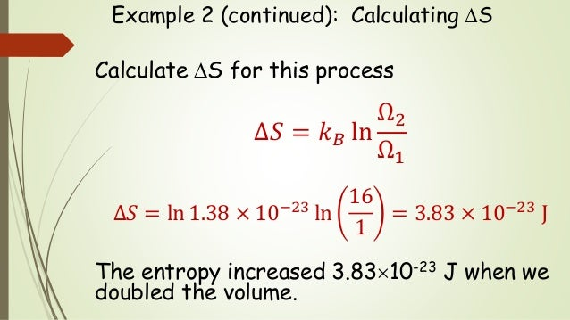Example 2 (continued): Calculating S Calculate S for this process Δ𝑆 = 𝑘 𝐵 ln Ω2 Ω1 ∆𝑆 = ln 1.38 × 10−23 ln 16 1 = 3.83 ...