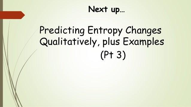 Next up… Predicting Entropy Changes Qualitatively, plus Examples (Pt 3)