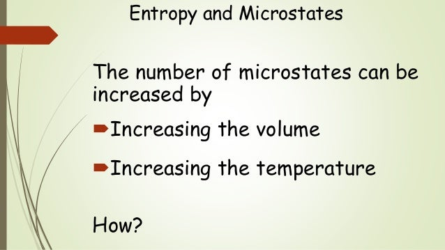 Entropy and Microstates The number of microstates can be increased by Increasing the volume Increasing the temperature H...
