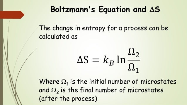 Boltzmann's Equation and S The change in entropy for a process can be calculated as ΔS = 𝑘 𝐵 ln Ω2 Ω1 Where 1 is the ini...