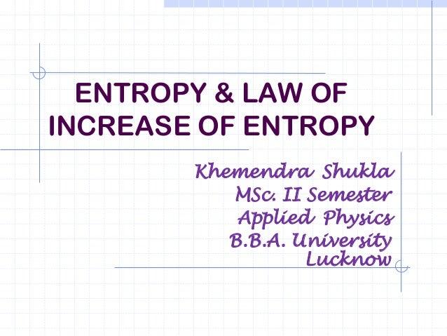 ENTROPY & LAW OFINCREASE OF ENTROPY        Khemendra Shukla           MSc. II Semester            Applied Physics         ...