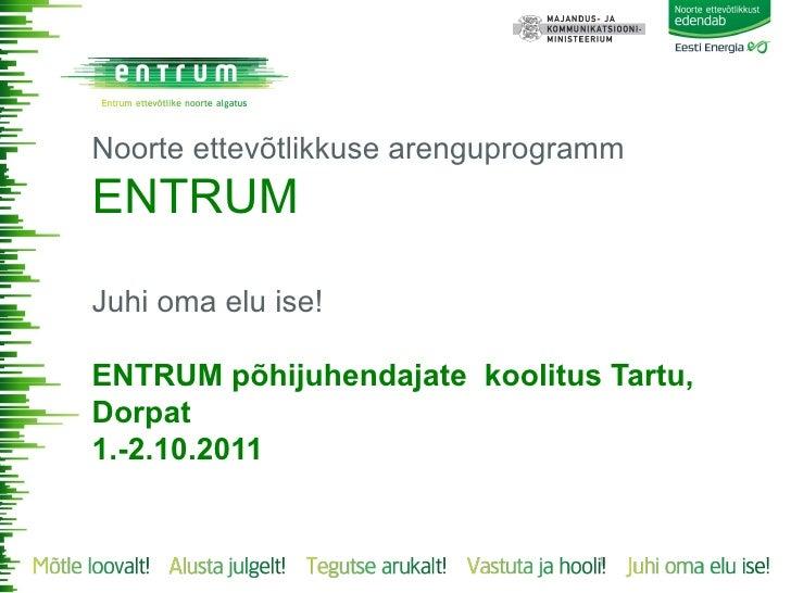 Noorte ettevõtlikkuse arenguprogrammENTRUMJuhi oma elu ise!ENTRUM põhijuhendajate koolitus Tartu,Dorpat1.-2.10.2011       ...