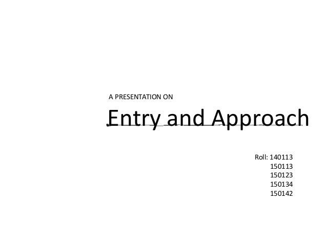 A PRESENTATION ON Entry and Approach Roll: 140113 150113 150123 150134 150142