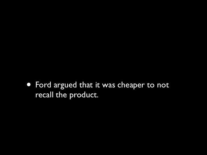 • Ford calculated that if 180 people died, and  180 people had serious burn injuries, the  cost of payouts in court would ...