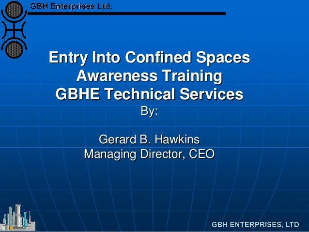 Entry Into Confined Spaces Awareness Training GBHE Technical Services By: Gerard B. Hawkins Managing Director, CEO