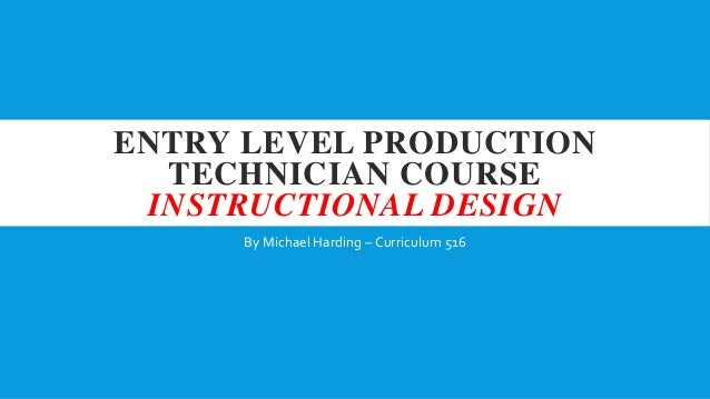 ENTRY LEVEL PRODUCTION TECHNICIAN COURSE INSTRUCTIONAL DESIGN By Michael Harding – Curriculum 516