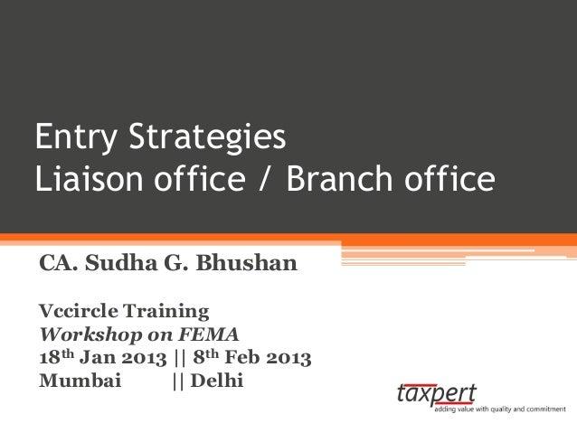 Entry StrategiesLiaison office / Branch officeCA. Sudha G. BhushanVccircle TrainingWorkshop on FEMA18th Jan 2013 || 8th Fe...