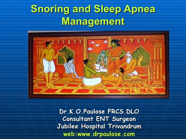 Snoring and Sleep Apnea      Management     Dr.K.O.Paulose FRCS.DLO      Consultant ENT Surgeon    Jubilee Hospital Trivan...