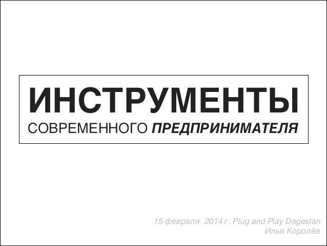 ИНСТРУМЕНТЫ СОВРЕМЕННОГО ПРЕДПРИНИМАТЕЛЯ  15 февраля 2014 г. Plug and Play Dagestan ) Илья Королёв