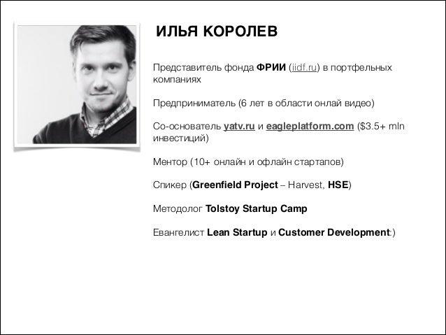 ИЛЬЯ КОРОЛЕВ Представитель фонда ФРИИ (iidf.ru) в портфельных компаниях  )  Предприниматель (6 лет в области онлай видео) ...