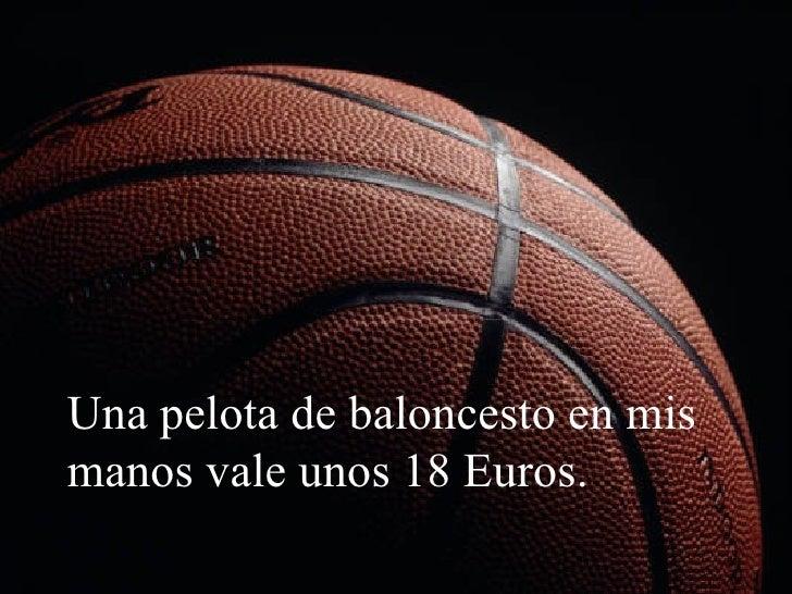 Una pelota de baloncesto en mis manos vale unos 18 Euros.