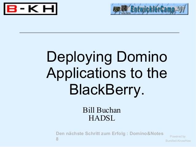 Den nächste Schritt zum Erfolg : Domino&Notes8Powered byBundled-KnowHowDeploying DominoApplications to theBlackBerry.Bill ...