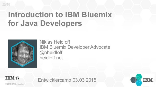 © 2015 IBM Corporation Introduction to IBM Bluemix for Java Developers Niklas Heidloff IBM Bluemix Developer Advocate @nhe...
