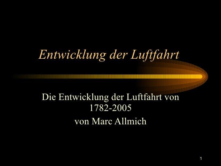 Entwicklung der Luftfahrt  Die Entwicklung der Luftfahrt von 1782-2005 von Marc Allmich