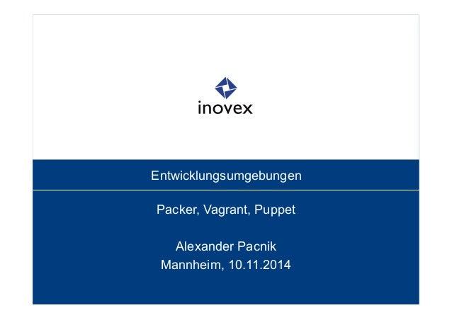 Entwicklungsumgebungen  Packer, Vagrant, Puppet  Alexander Pacnik  Mannheim, 10.11.2014
