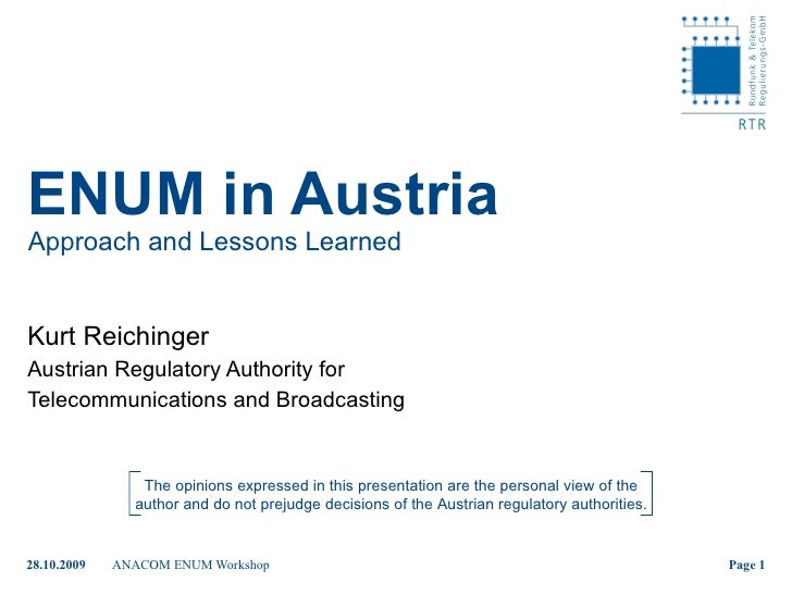ENUM in Austria Approach and Lessons Learned Kurt Reichinger Austrian Regulatory Authority for  Telecommunications and Bro...