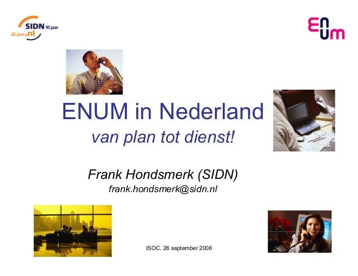 ENUM in Nederland  van plan tot dienst!  Frank Hondsmerk (SIDN)     frank.hondsmerk@sidn.nl            ISOC, 26 september ...