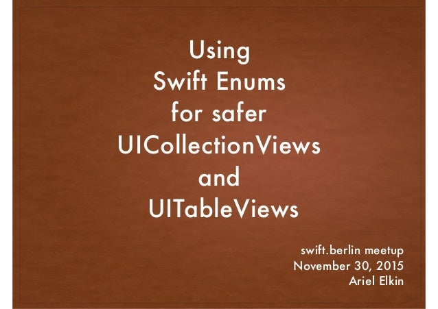 Using Swift Enums for safer UICollectionViews and UITableViews swift.berlin meetup November 30, 2015 Ariel Elkin