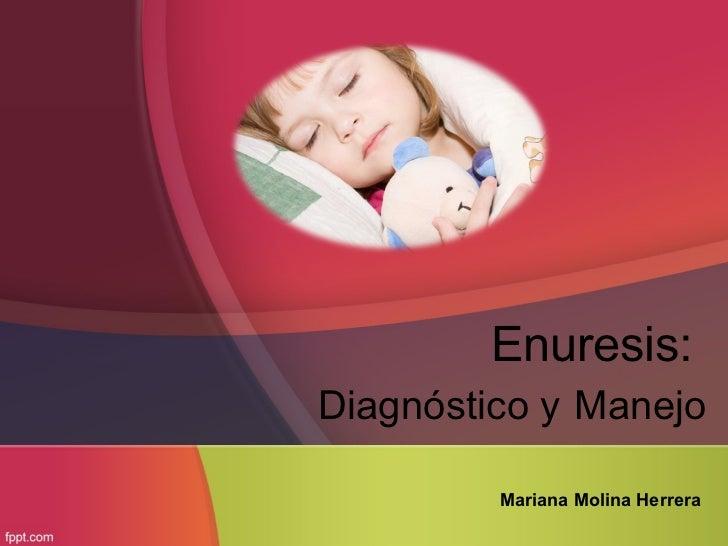 Enuresis:Diagnóstico y Manejo         Mariana Molina Herrera