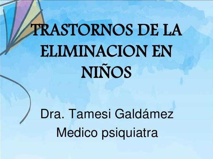 TRASTORNOS DE LA ELIMINACION EN      NIÑOS Dra. Tamesi Galdámez   Medico psiquiatra