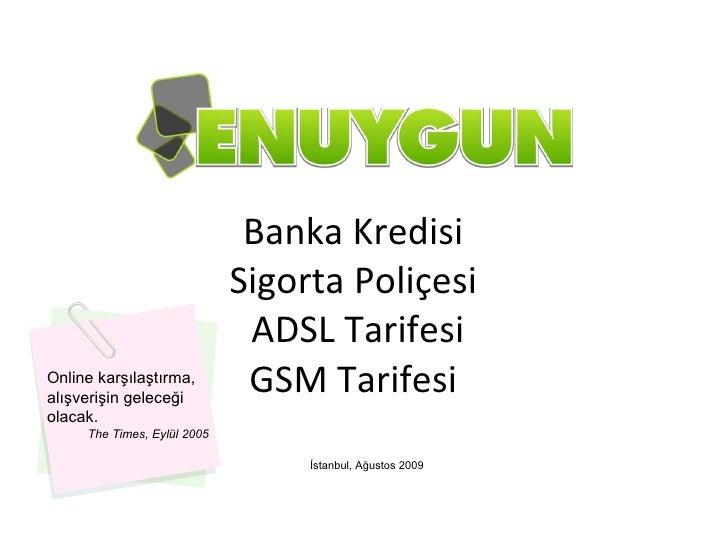 İle Banka Kredisi Sigorta Poliçesi  ADSL Tarifesi GSM Tarifesi İstanbul, Ağustos 2009 Online karşılaştırma, alışverişin ge...