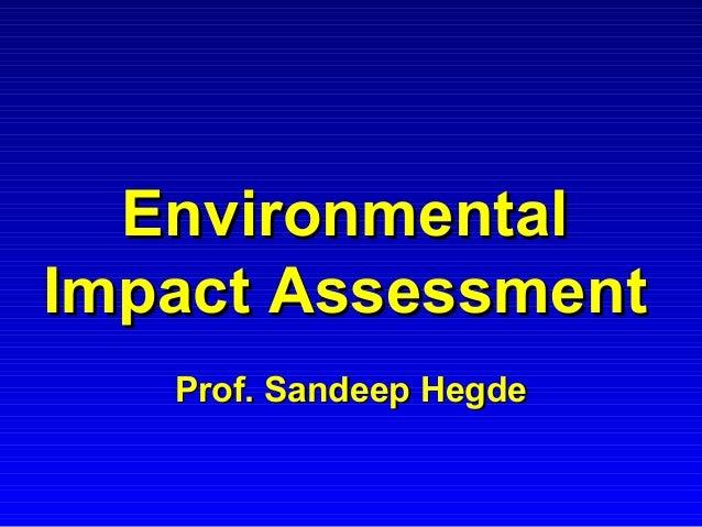 EnvironmentalEnvironmental Impact AssessmentImpact Assessment Prof. Sandeep HegdeProf. Sandeep Hegde