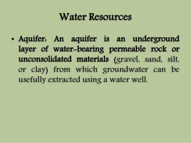 Water Resources  • Aquifer: An aquifer is an underground  layer of water-bearing permeable rock or  unconsolidated materia...