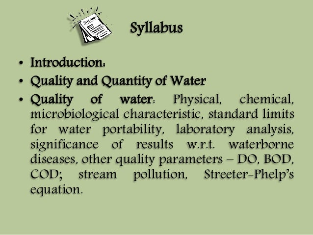 Syllabus  • Introduction:  • Quality and Quantity ofWater  • Quality of water: Physical, chemical,  microbiological charac...