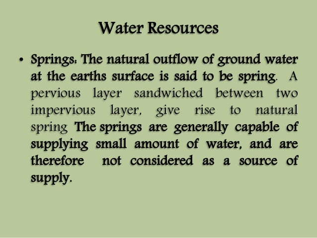 Water Resources  • Springs: The natural outflow of ground water  at the earths surface is said to be spring. A  pervious l...