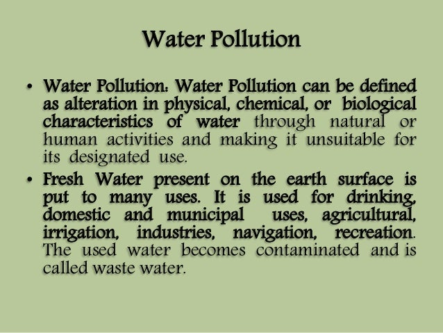 Water Pollution  • Water Pollution: Water Pollution can be defined  as alteration in physical, chemical, or biological  ch...
