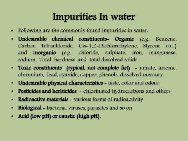 Impurities In water  • Following are the commonly found impurities in water.  • Undesirable chemical constituents- Organic...