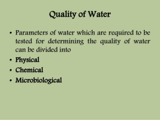 Quality of Water  • Parameters of water which are required to be  tested for determining the quality of water  can be divi...