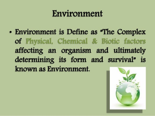 """Environment  • Environment is Define as """"The Complex  of Physical, Chemical & Biotic factors  affecting an organism and ul..."""