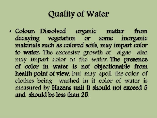 Quality of Water  • Colour: Dissolved organic matter from  decaying vegetation or some inorganic  materials such as colore...