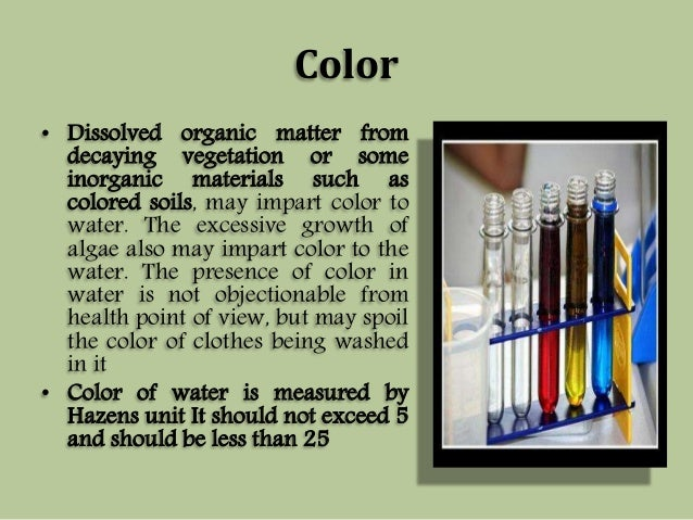 Color  • Dissolved organic matter from  decaying vegetation or some  inorganic materials such as  colored soils, may impar...