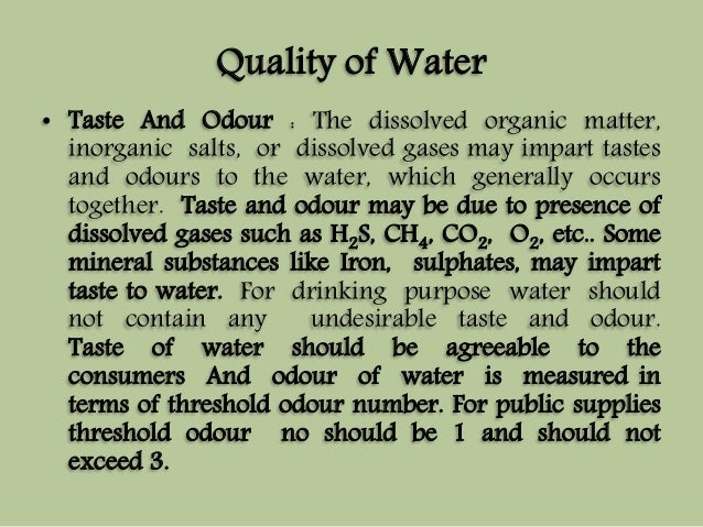 Quality of Water  • Taste And Odour : The dissolved organic matter,  inorganic salts, or dissolved gases may impart tastes...