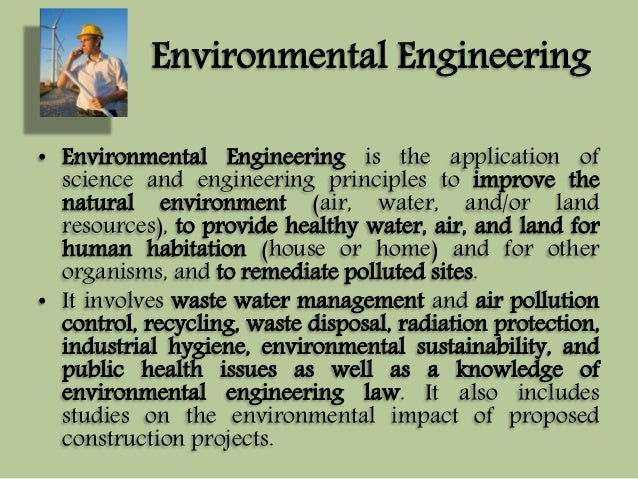 Environmental Engineering  • Environmental Engineering is the application of  science and engineering principles to improv...