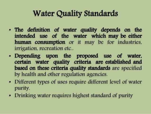 Water Quality Standards  • The definition of water quality depends on the  intended use of the water which may be either  ...